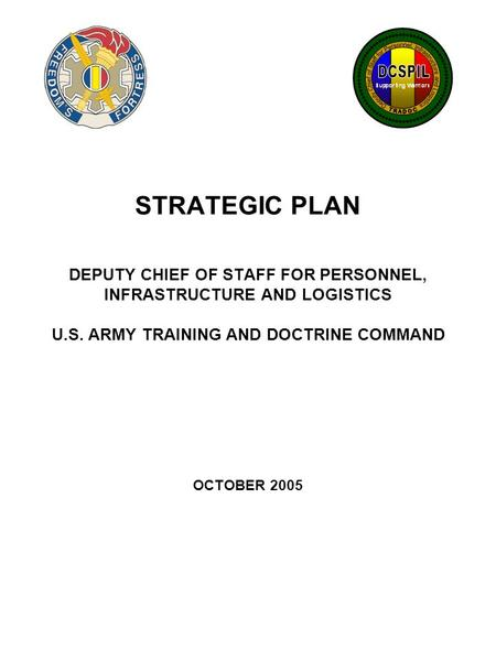 STRATEGIC PLAN DEPUTY CHIEF OF STAFF FOR PERSONNEL, INFRASTRUCTURE AND LOGISTICS U.S. ARMY TRAINING AND DOCTRINE COMMAND OCTOBER 2005.