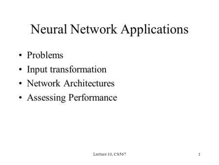 Lecture 10, CS5671 Neural Network Applications Problems Input transformation Network Architectures Assessing Performance.