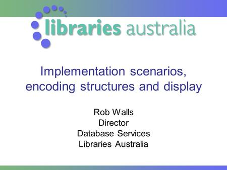 Implementation scenarios, encoding structures and display Rob Walls Director Database Services Libraries Australia.