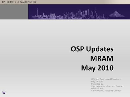 OSP Updates MRAM May 2010 Office of Sponsored Programs May 13, 2010 Presented by: Casi Heintzman, Grant and Contract Administrator Carol Rhodes, Associate.