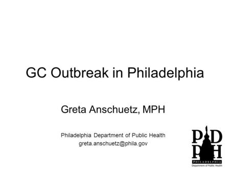 GC Outbreak in Philadelphia Greta Anschuetz, MPH Philadelphia Department of Public Health