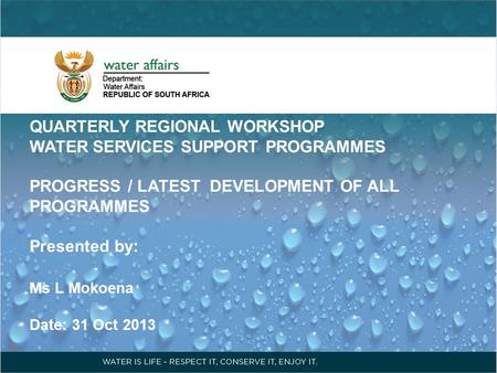 QUARTERLY REGIONAL WORKSHOP WATER SERVICES SUPPORT PROGRAMMES PROGRESS / LATEST DEVELOPMENT OF ALL PROGRAMMES Presented by: Ms L Mokoena Date: 31 Oct 2013.