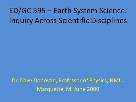 ED/GC 595 – Earth System Science: Inquiry Across Scientific Disciplines Dr. Dave Donovan, Professor of Physics, NMU. Marquette, MI June 2009.