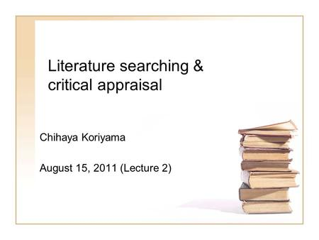 Literature searching & critical appraisal Chihaya Koriyama August 15, 2011 (Lecture 2)