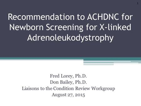 Recommendation to ACHDNC for Newborn Screening for X-linked Adrenoleukodystrophy Fred Lorey, Ph.D. Don Bailey, Ph.D. Liaisons to the Condition Review Workgroup.