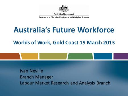 Australia's Future Workforce Worlds of Work, Gold Coast 19 March 2013 Ivan Neville Branch Manager Labour Market Research and Analysis Branch.