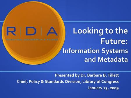 Looking to the Future: Information Systems and Metadata Presented by Dr. Barbara B. Tillett Chief, Policy & Standards Division, Library of Congress January.