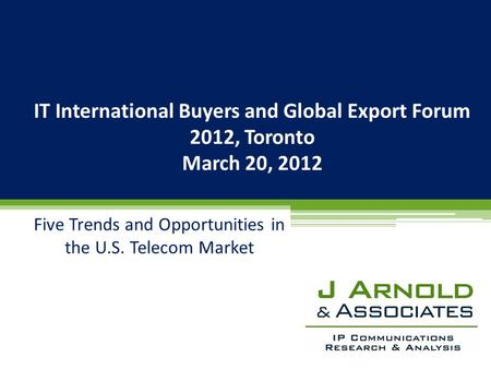 IT International Buyers and Global Export Forum 2012, Toronto March 20, 2012 Five Trends and Opportunities in the U.S. Telecom Market.