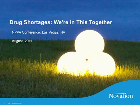 ©2011 Novation Confidential. 1 1 NPPA Conference, Las Vegas, NV August, 2011 Drug Shortages: We're in This Together.