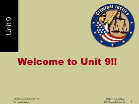 CRIMINAL JUSTICE TODAY, 9E PRENTICE HALL By Frank Schmalleger ©2007 Pearson Education, Inc. 1 Welcome to Unit 9!! Unit 9.