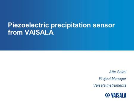 Piezoelectric precipitation sensor from VAISALA Atte Salmi Project Manager Vaisala Instruments.