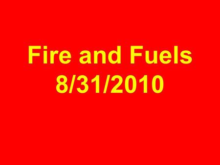 Fire and Fuels 8/31/2010. OXYGEN HEAT FUEL THE FIRE TRIANGLE FIRE.