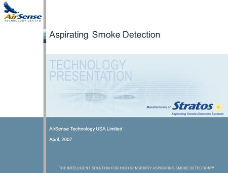 THE INTELLIGENT SOLUTION FOR HIGH SENSITIVITY ASPIRATING SMOKE DETECTION SM AirSense Technology USA Limited April, 2007 Aspirating Smoke Detection TECHNOLOGY.