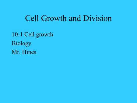 Cell Growth and Division 10-1 Cell growth Biology Mr. Hines.