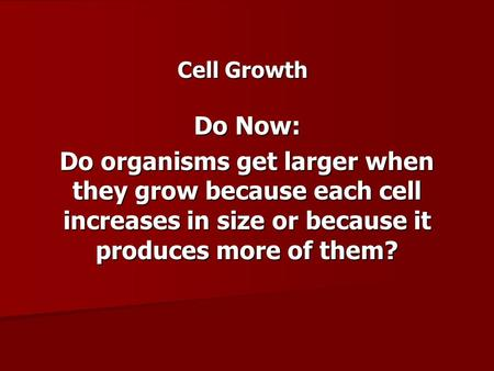 Cell Growth Do Now: Do organisms get larger when they grow because each cell increases in size or because it produces more of them?
