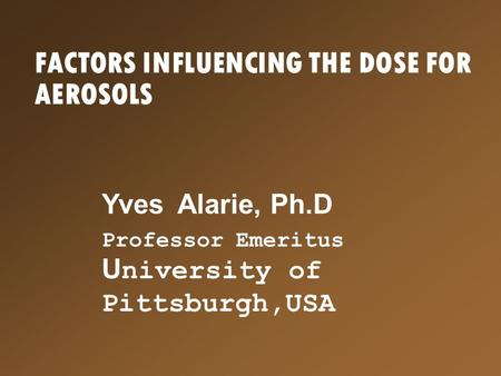 FACTORS INFLUENCING THE DOSE FOR AEROSOLS Yves Alarie, Ph.D Professor Emeritus U niversity of Pittsburgh,USA.
