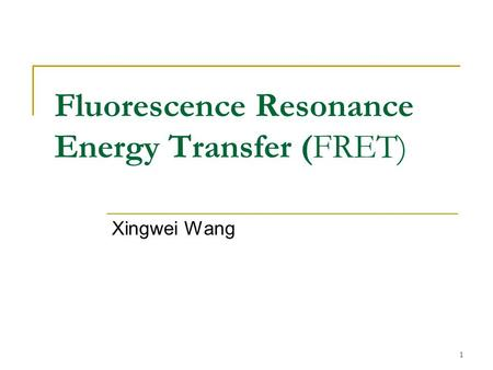 1 Fluorescence Resonance Energy Transfer (FRET) Xingwei Wang.