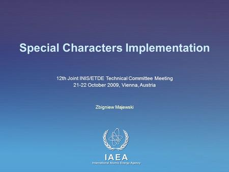 IAEA International Atomic Energy Agency Special Characters Implementation Zbigniew Majewski 12th Joint INIS/ETDE Technical Committee Meeting 21-22 October.