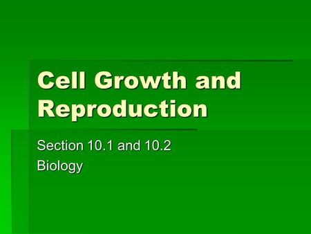 Cell Growth and Reproduction Section 10.1 and 10.2 Biology.