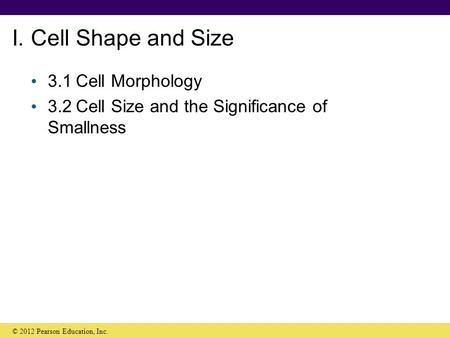 I. Cell Shape and Size 3.1Cell Morphology 3.2Cell Size and the Significance of Smallness © 2012 Pearson Education, Inc.