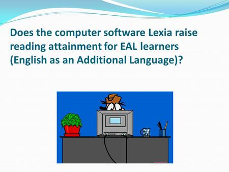 Does the computer software Lexia raise reading attainment for EAL learners (English as an Additional Language)?