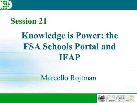 Session 21 Knowledge is Power: the FSA Schools Portal and IFAP Marcello Rojtman.