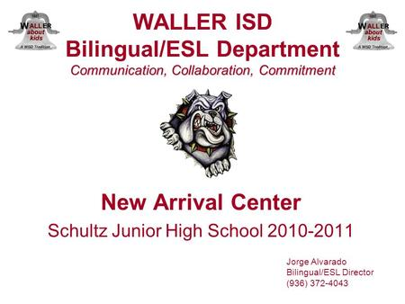 Communication, Collaboration, Commitment WALLER ISD Bilingual/ESL Department Communication, Collaboration, Commitment New Arrival Center Schultz Junior.