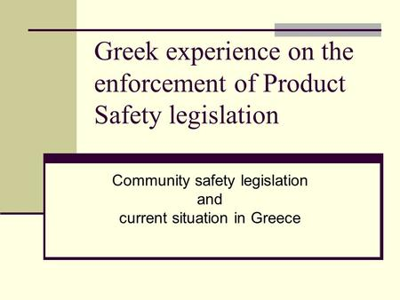 Greek experience on the enforcement of Product Safety legislation Community safety legislation and current situation in Greece.