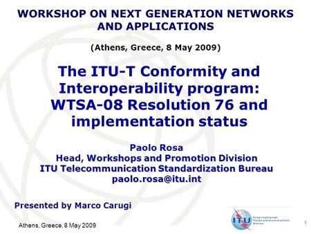 International Telecommunication Union 1 The ITU-T Conformity and Interoperability program: WTSA-08 Resolution 76 and implementation status Paolo Rosa Workshops.