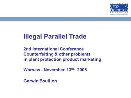 Illegal Parallel Trade 2nd International Conference Counterfeiting & other problems in plant protection product marketing Warsaw - November 13 th, 2008.
