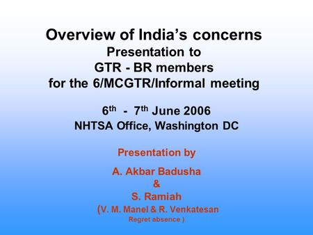 Overview of India's concerns Presentation to GTR - BR members for the 6/MCGTR/Informal meeting 6 th - 7 th June 2006 NHTSA Office, Washington DC Presentation.