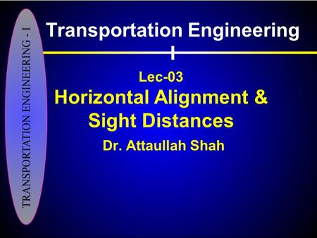 Lec-03 Horizontal Alignment & Sight Distances Dr. Attaullah Shah Transportation Engineering I.