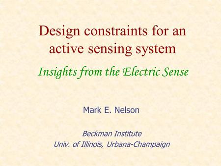 Design constraints for an active sensing system Insights from the Electric Sense Mark E. Nelson Beckman Institute Univ. of Illinois, Urbana-Champaign.