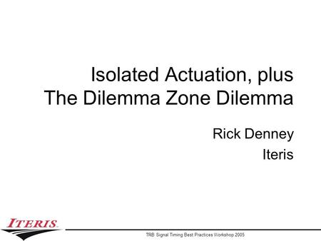 TRB Signal Timing Best Practices Workshop 2005 Isolated Actuation, plus The Dilemma Zone Dilemma Rick Denney Iteris.