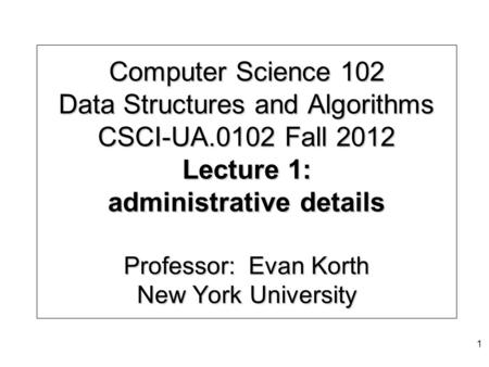 Computer Science 102 Data Structures and Algorithms CSCI-UA.0102 Fall 2012 Lecture 1: administrative details Professor: Evan Korth New York University.