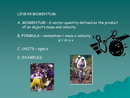 LINEAR MOMENTUM: A.MOMENTUM – A vector quantity defined as the product of an object's mass and velocity B. FORMULA – momentum = mass x velocity p = m x.