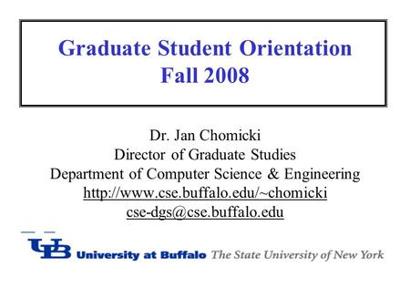 Graduate Student Orientation Fall 2008 Dr. Jan Chomicki Director of Graduate Studies Department of Computer Science & Engineering