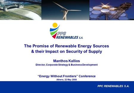 1 © PPC RENEWABLES S.A. The Promise of Renewable Energy Sources & their Impact on Security of Supply Manthos Kallios Director, Corporate Strategy & Business.