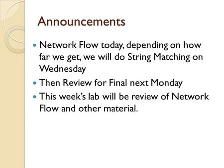 Announcements Network Flow today, depending on how far we get, we will do String Matching on Wednesday Then Review for Final next Monday This week's lab.