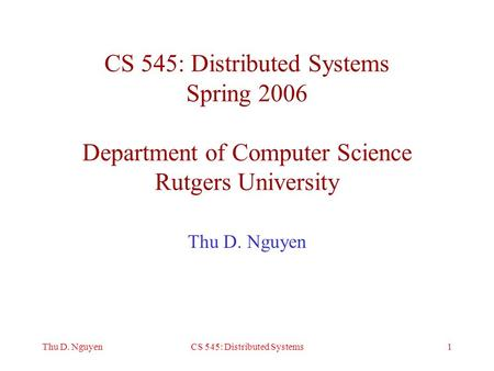 1Thu D. NguyenCS 545: Distributed Systems CS 545: Distributed Systems Spring 2006 Department of Computer Science Rutgers University Thu D. Nguyen.