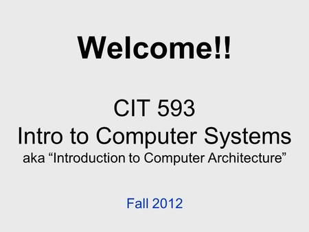 "Welcome!! CIT 593 Intro to Computer Systems aka ""Introduction to Computer Architecture"" Fall 2012."