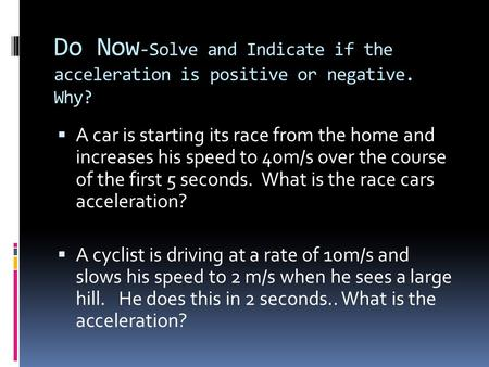 Do Now -Solve and Indicate if the acceleration is positive or negative. Why?  A car is starting its race from the home and increases his speed to 40m/s.