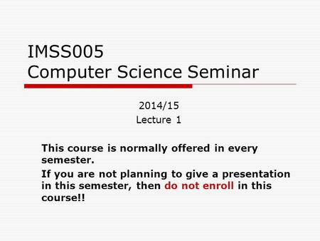 IMSS005 Computer Science Seminar 2014/15 Lecture 1 This course is normally offered in every semester. If you are not planning to give a presentation in.