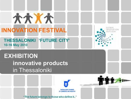 "EXHIBITION innovative products in Thessaloniki INNOVATION FESTIVAL THESSALONIKI 'FUTURE CITY' 10-16 May 2010 ""The future belongs to those who define it.."""