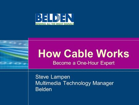 How Cable Works Become a One-Hour Expert Steve Lampen Multimedia Technology Manager Belden.