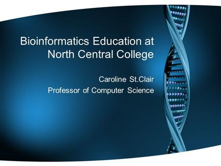 Bioinformatics Education at North Central College Caroline St.Clair Professor of Computer Science.