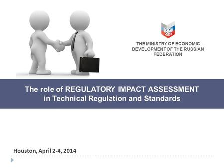 The role of REGULATORY IMPACT ASSESSMENT in Technical Regulation and Standards Houston, April 2-4, 2014 THE MINISTRY OF ECONOMIC DEVELOPMENT OF THE RUSSIAN.