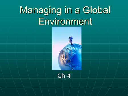 Managing in a Global Environment Ch 4. Managing in a Global Environment Challenges Challenges Coping with the sudden appearance of new competitorsCoping.