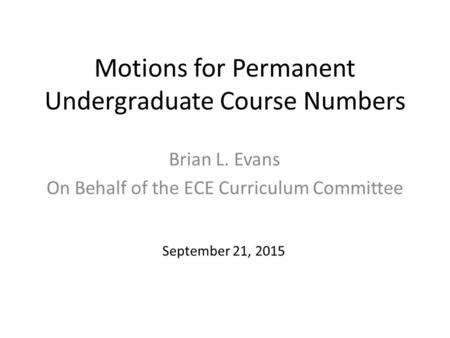 Motions for Permanent Undergraduate Course Numbers Brian L. Evans On Behalf of the ECE Curriculum Committee September 21, 2015.