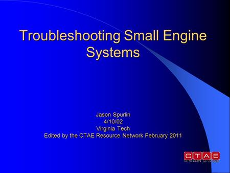 Troubleshooting Small Engine Systems Jason Spurlin 4/10/02 Virginia Tech Edited by the CTAE Resource Network February 2011.